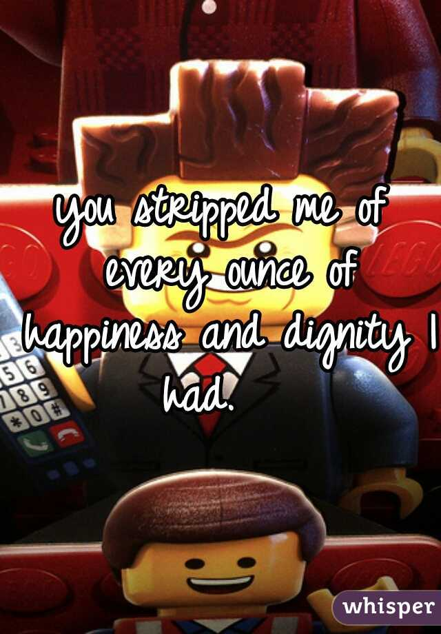 you stripped me of every ounce of happiness and dignity I had.
