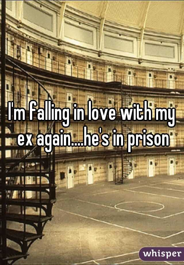 I'm falling in love with my ex again....he's in prison