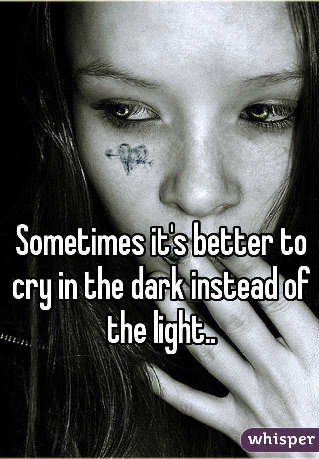 Sometimes it's better to cry in the dark instead of the light..