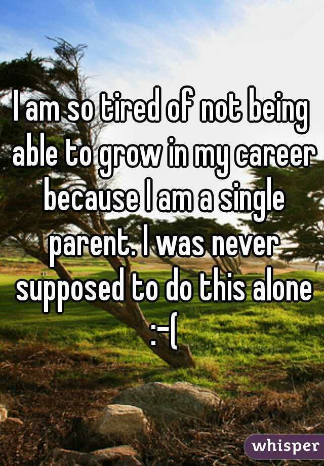 I am so tired of not being able to grow in my career because I am a single parent. I was never supposed to do this alone :-(
