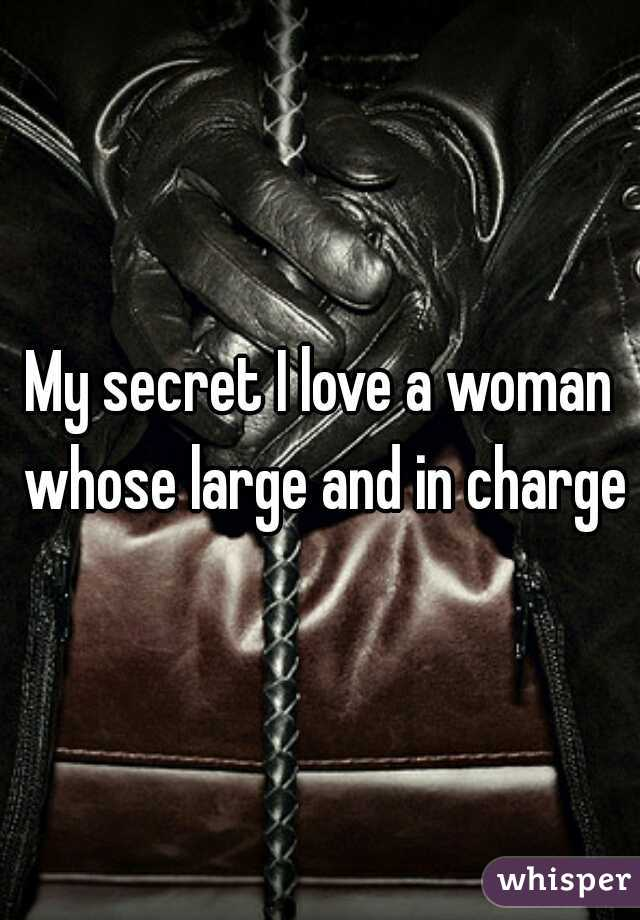 My secret I love a woman whose large and in charge