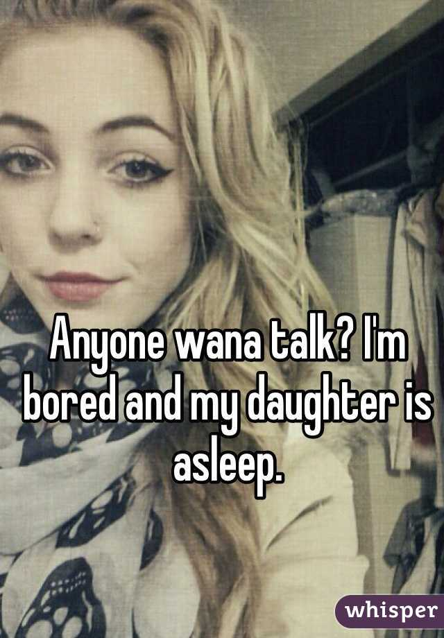 Anyone wana talk? I'm bored and my daughter is asleep.