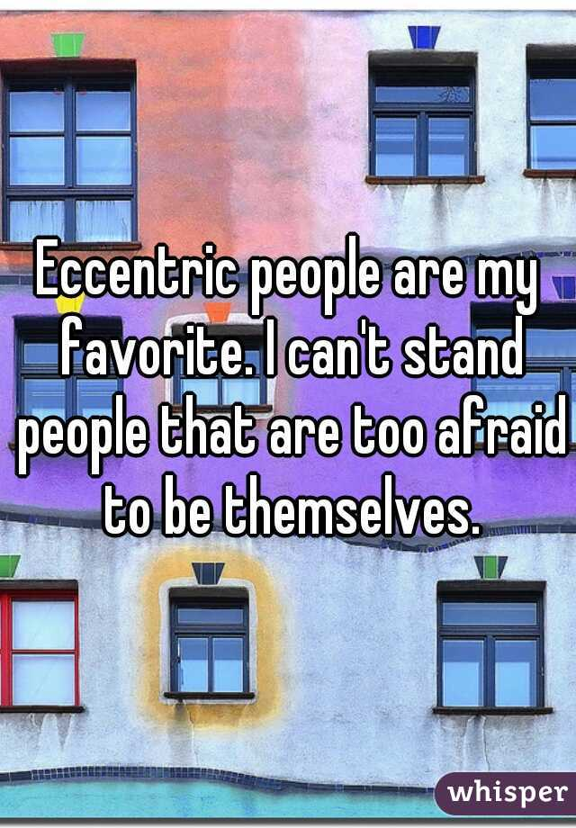 Eccentric people are my favorite. I can't stand people that are too afraid to be themselves.