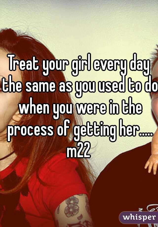 Treat your girl every day the same as you used to do when you were in the process of getting her..... m22