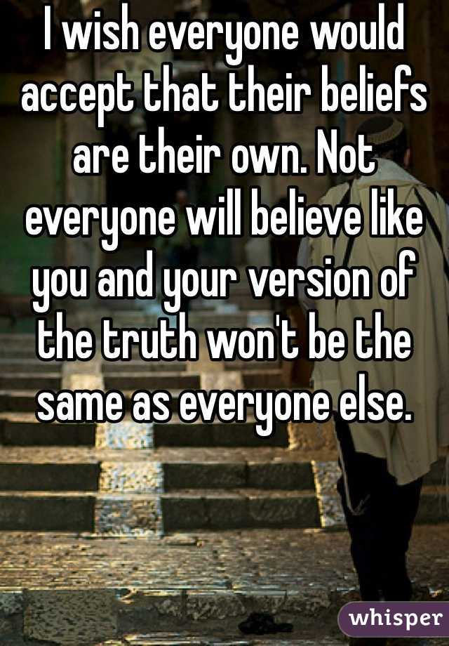 I wish everyone would accept that their beliefs are their own. Not everyone will believe like you and your version of the truth won't be the same as everyone else.