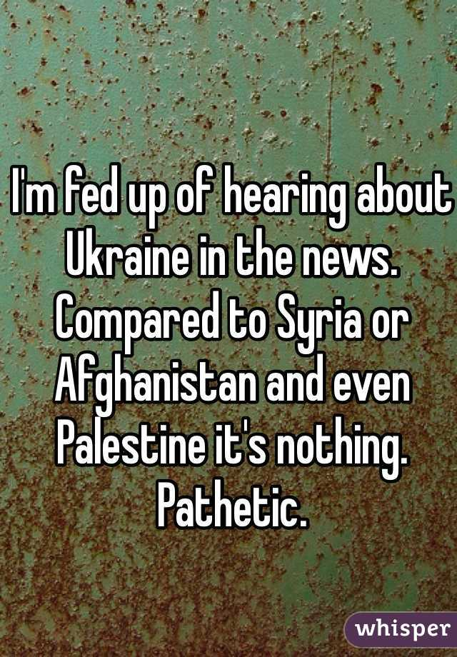 I'm fed up of hearing about Ukraine in the news. Compared to Syria or Afghanistan and even Palestine it's nothing. Pathetic.