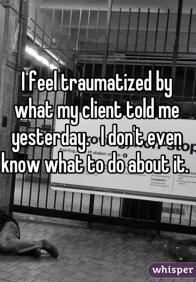 I feel traumatized by what my client told me yesterday.   I don't even know what to do about it.