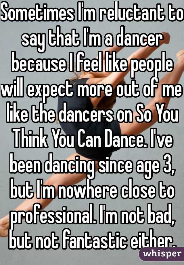 Sometimes I'm reluctant to say that I'm a dancer because I feel like people will expect more out of me like the dancers on So You Think You Can Dance. I've been dancing since age 3, but I'm nowhere close to professional. I'm not bad, but not fantastic either.