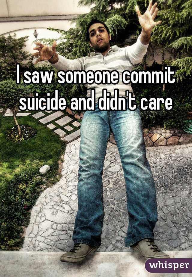 I saw someone commit suicide and didn't care