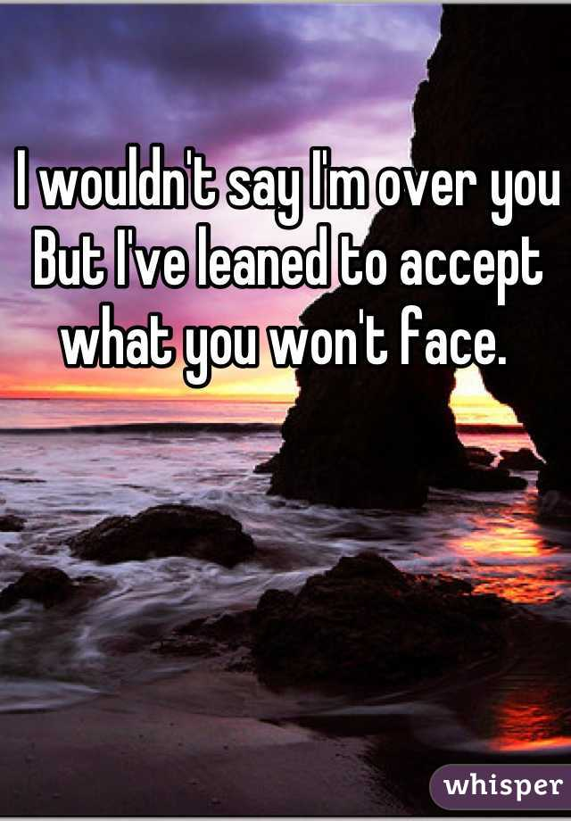 I wouldn't say I'm over you  But I've leaned to accept what you won't face.