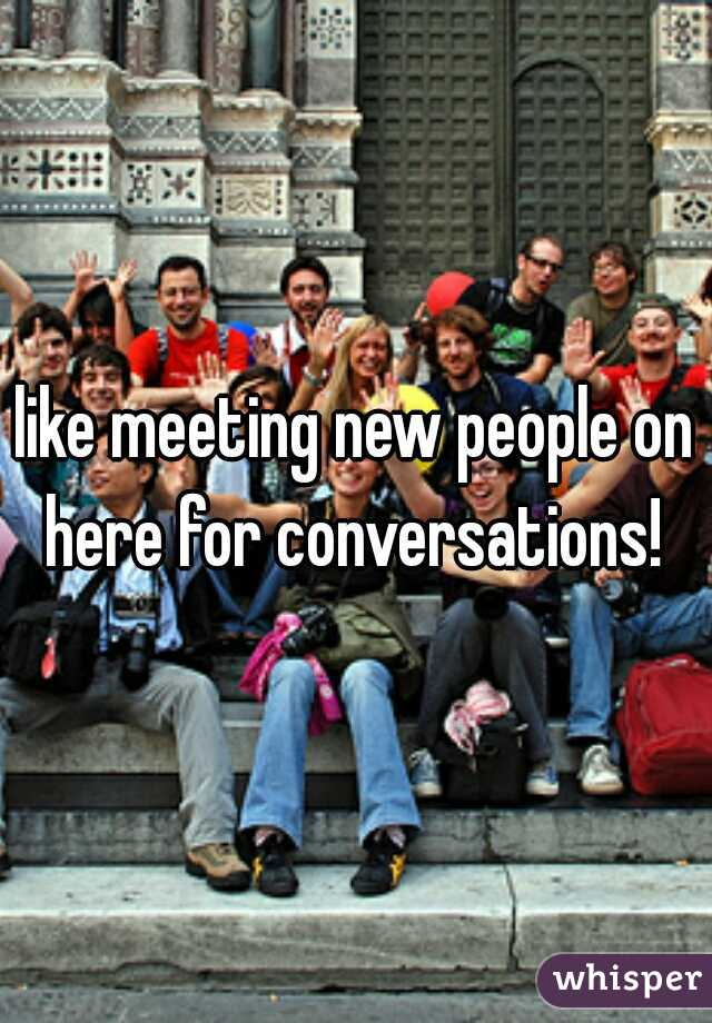 like meeting new people on here for conversations!