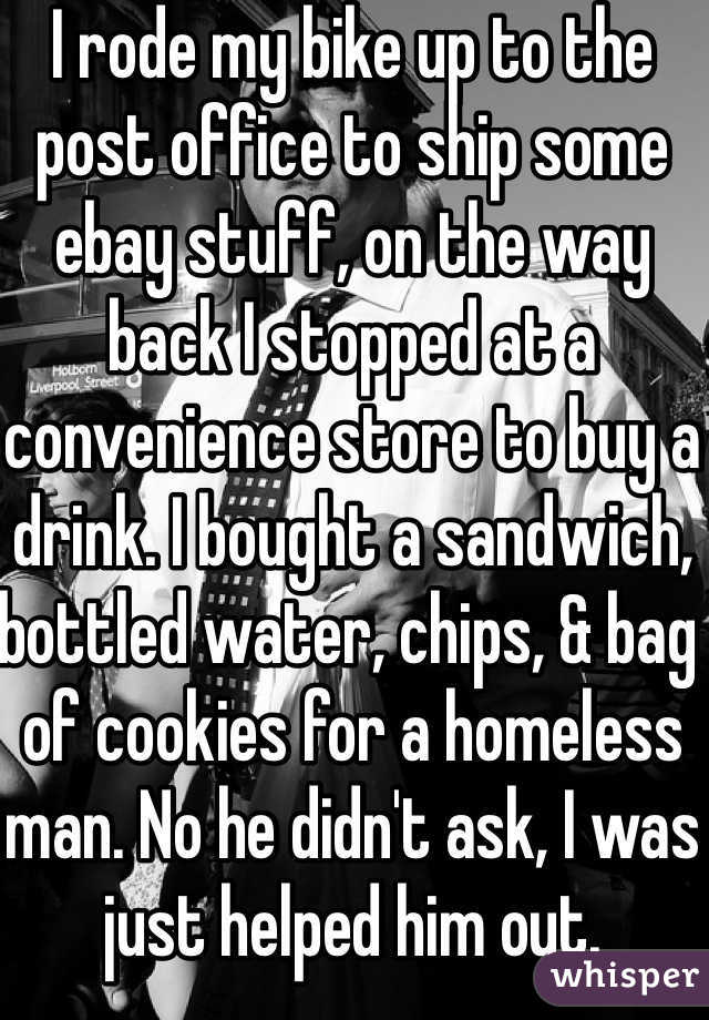 I rode my bike up to the post office to ship some ebay stuff, on the way back I stopped at a convenience store to buy a drink. I bought a sandwich, bottled water, chips, & bag of cookies for a homeless man. No he didn't ask, I was just helped him out.