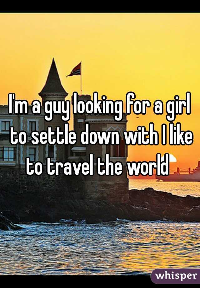 I'm a guy looking for a girl to settle down with I like to travel the world