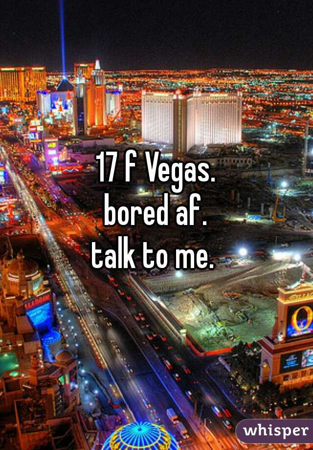 17 f Vegas. bored af. talk to me.