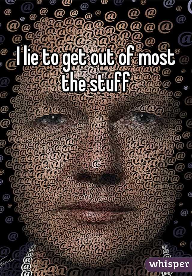 I lie to get out of most the stuff