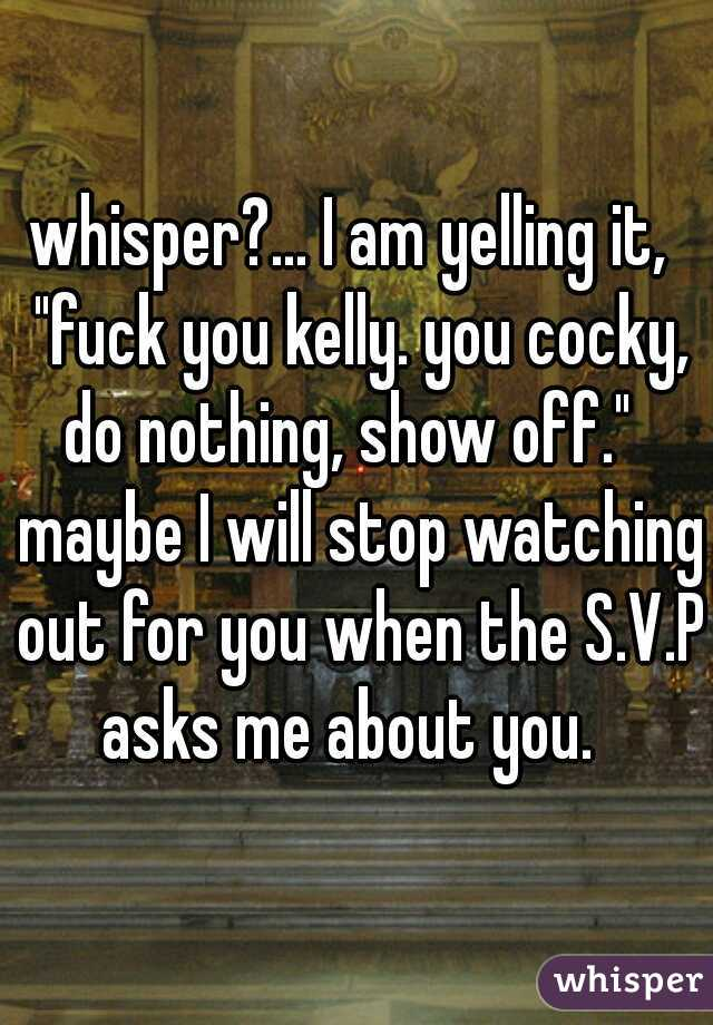 """whisper?... I am yelling it,  """"fuck you kelly. you cocky, do nothing, show off.""""   maybe I will stop watching out for you when the S.V.P asks me about you."""