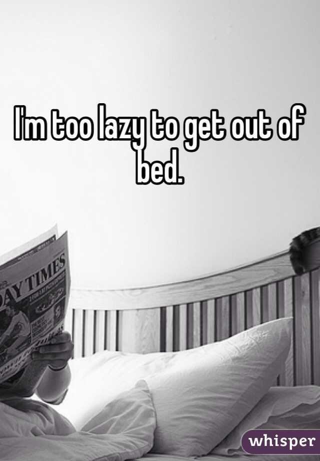 I'm too lazy to get out of bed.