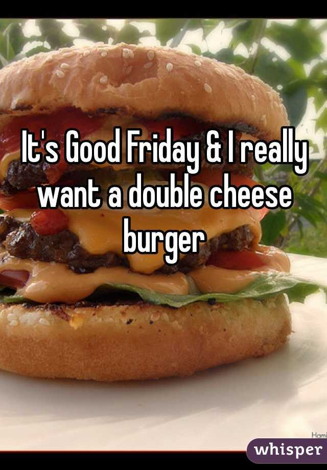 It's Good Friday & I really want a double cheese burger