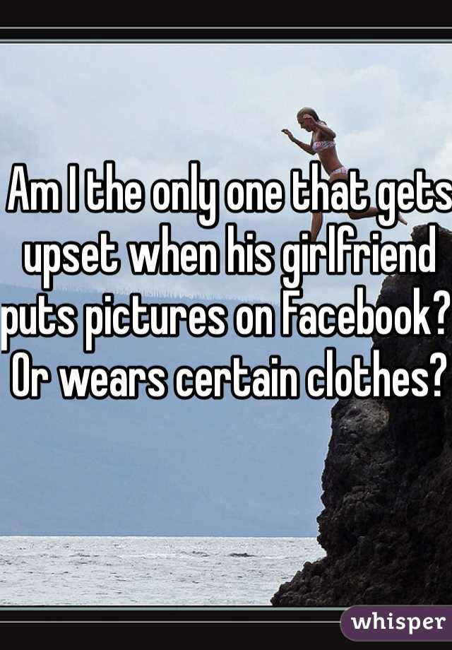 Am I the only one that gets upset when his girlfriend puts pictures on Facebook? Or wears certain clothes?
