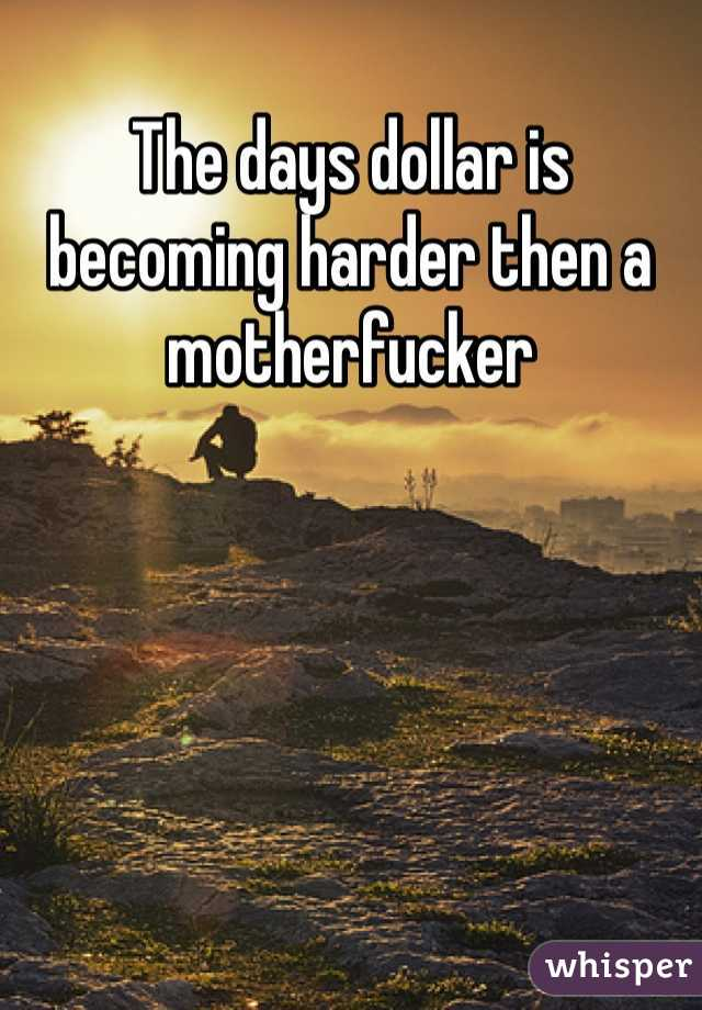 The days dollar is becoming harder then a motherfucker