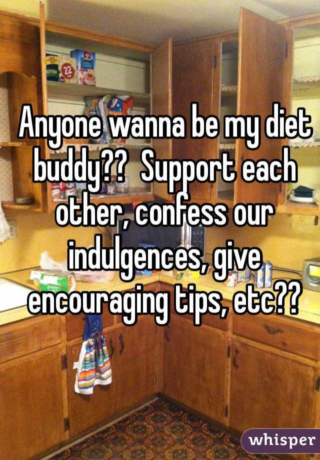 Anyone wanna be my diet buddy??  Support each other, confess our indulgences, give encouraging tips, etc??