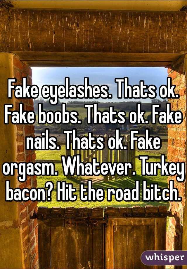 Fake eyelashes. Thats ok. Fake boobs. Thats ok. Fake nails. Thats ok. Fake orgasm. Whatever. Turkey bacon? Hit the road bitch.
