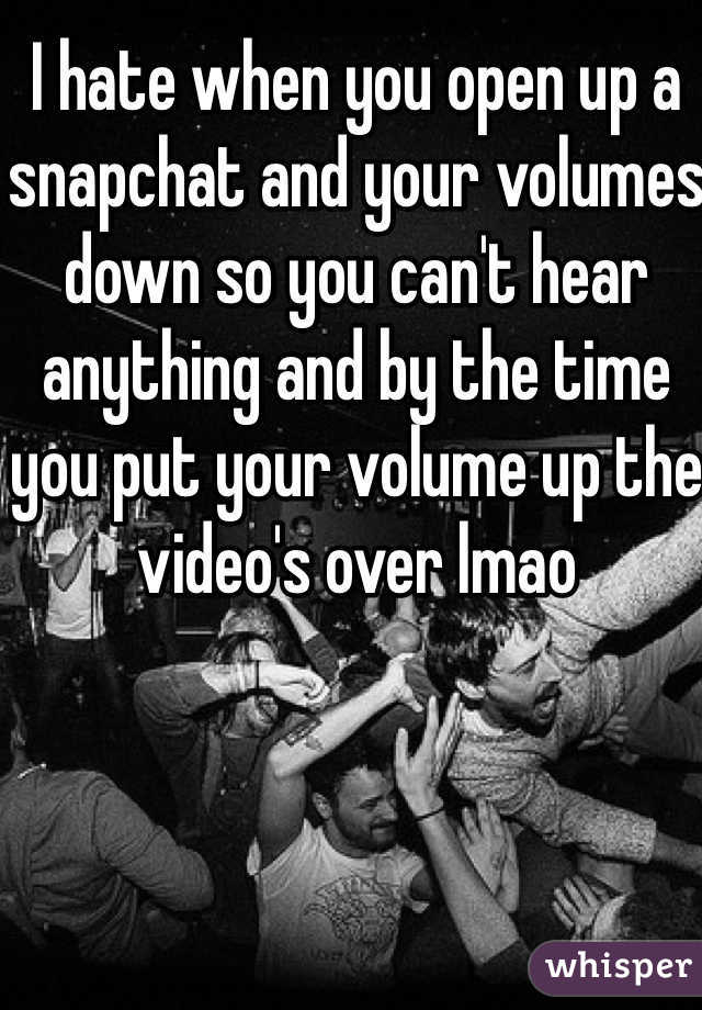 I hate when you open up a snapchat and your volumes down so you can't hear anything and by the time you put your volume up the video's over lmao