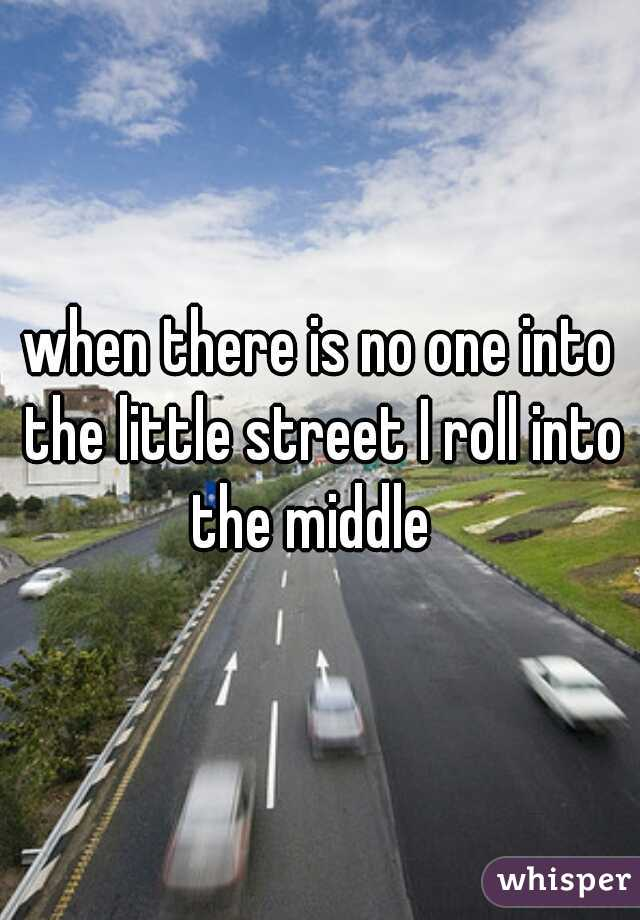 when there is no one into the little street I roll into the middle