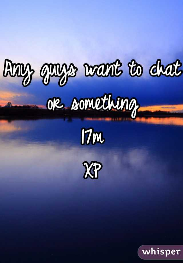 Any guys want to chat or something  17m  XP