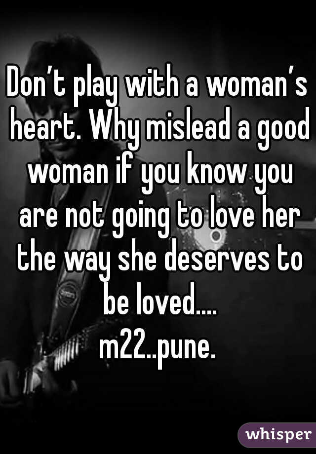 Don't play with a woman's heart. Why mislead a good woman if you know you are not going to love her the way she deserves to be loved.... m22..pune.
