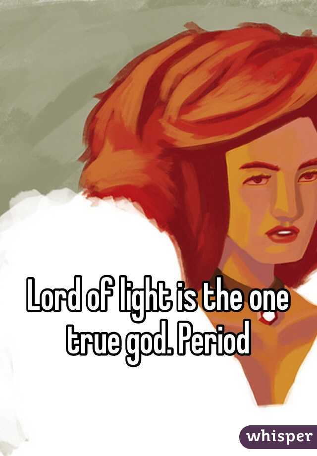Lord of light is the one true god. Period