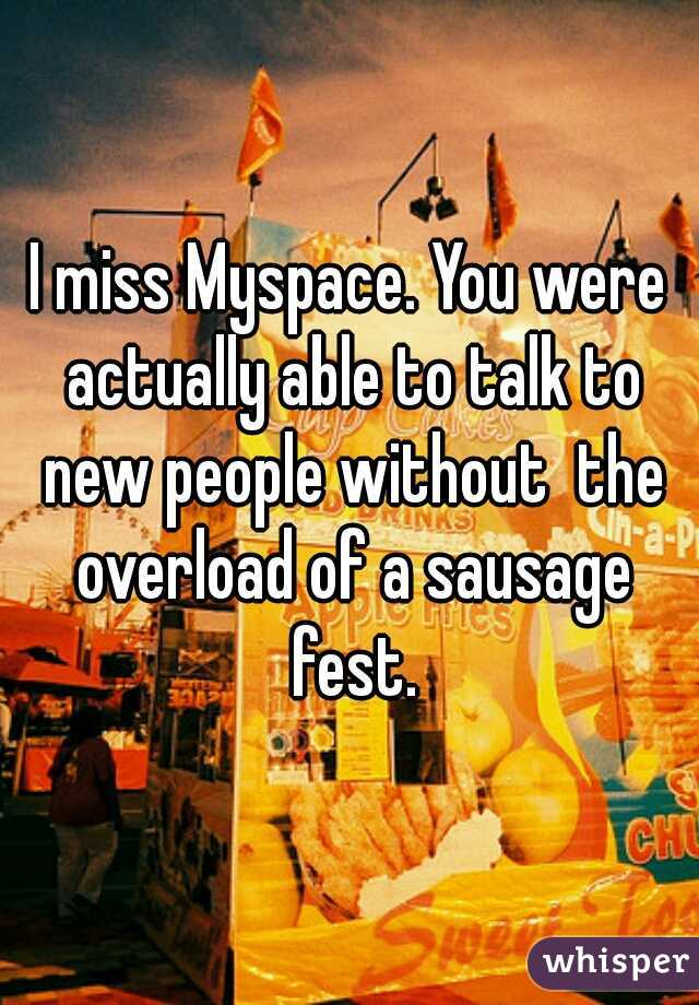 I miss Myspace. You were actually able to talk to new people without  the overload of a sausage fest.