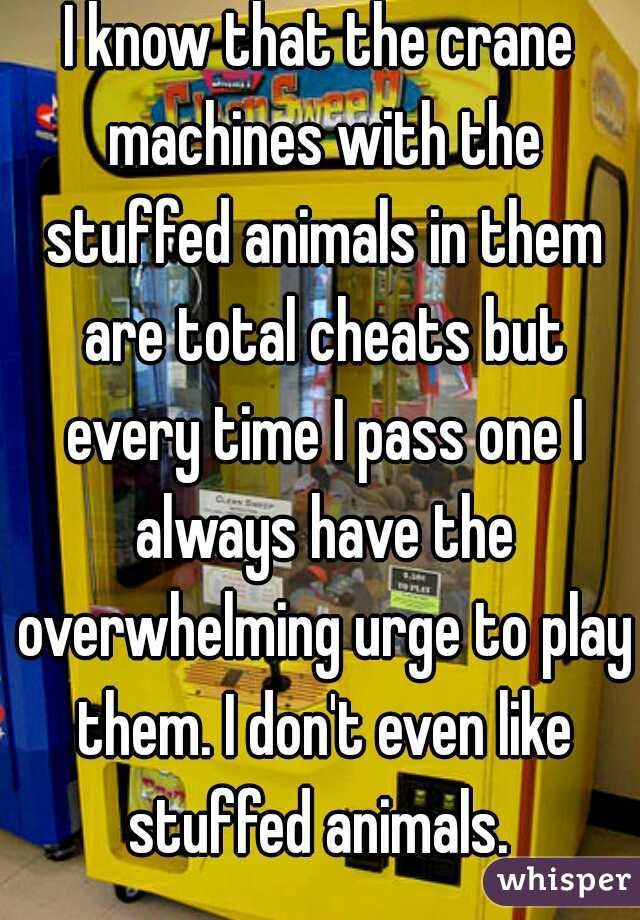I know that the crane machines with the stuffed animals in them are total cheats but every time I pass one I always have the overwhelming urge to play them. I don't even like stuffed animals.