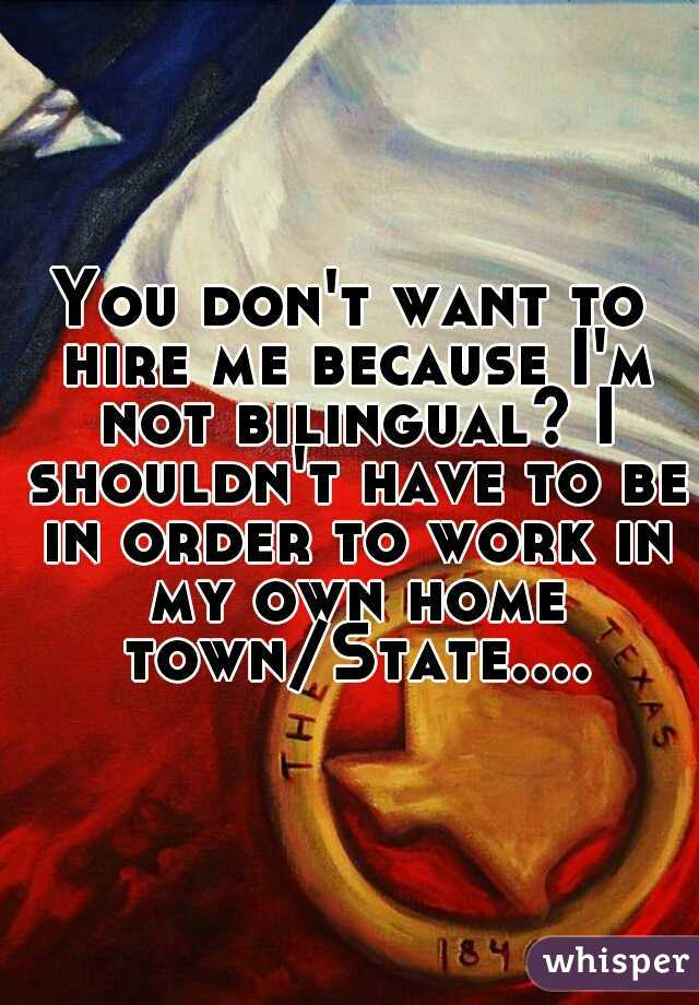 You don't want to hire me because I'm not bilingual? I shouldn't have to be in order to work in my own home town/State....