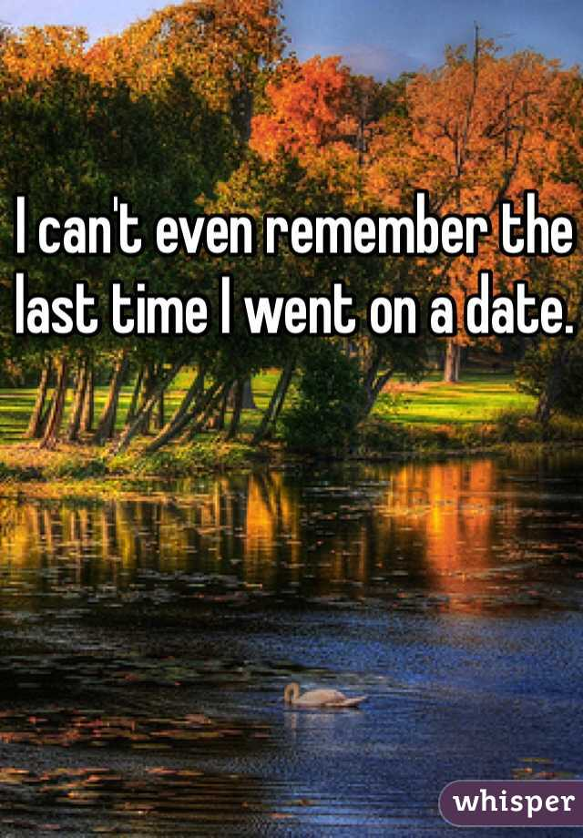 I can't even remember the last time I went on a date.