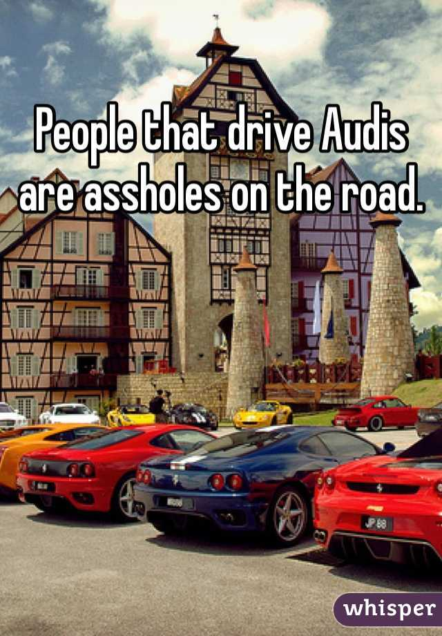 People that drive Audis are assholes on the road.