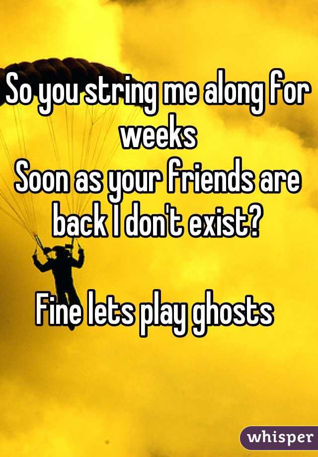 So you string me along for weeks  Soon as your friends are back I don't exist?  Fine lets play ghosts