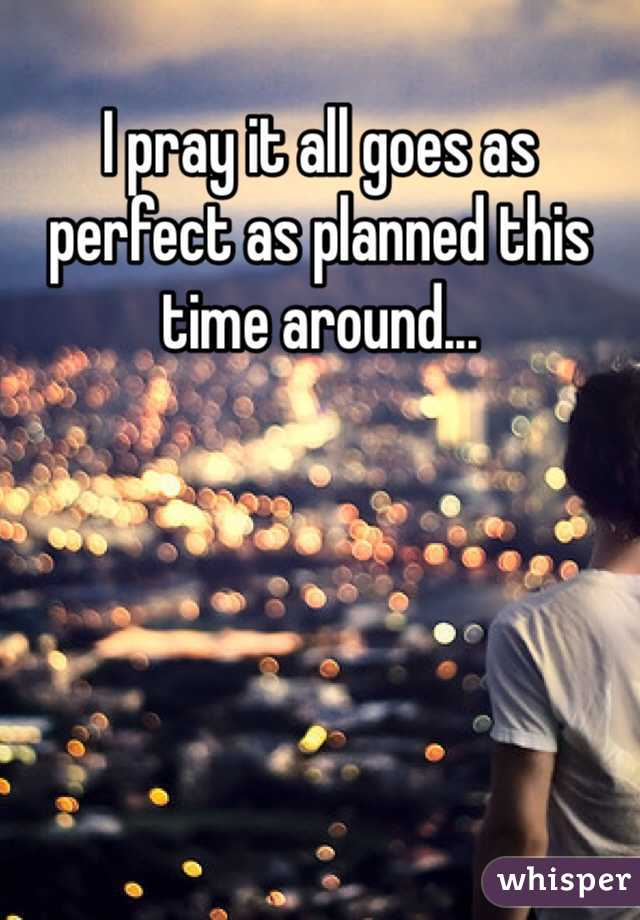 I pray it all goes as perfect as planned this time around...