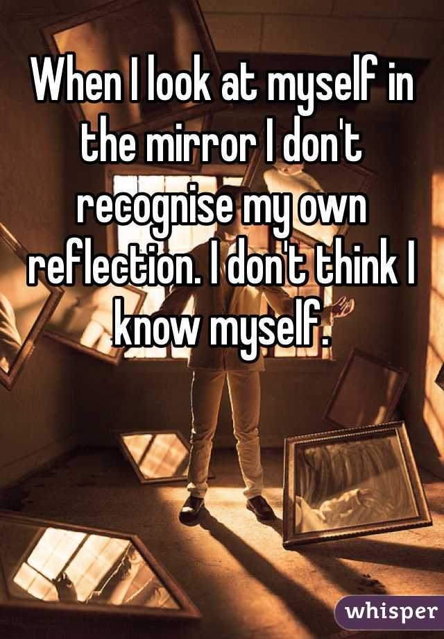When I look at myself in the mirror I don't recognise my own reflection. I don't think I know myself.