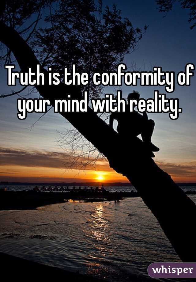 Truth is the conformity of your mind with reality.