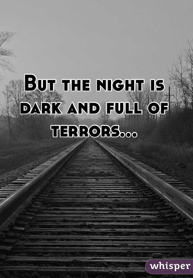 But the night is dark and full of terrors...