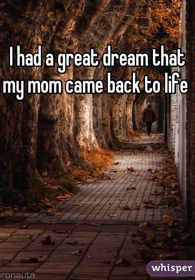 I had a great dream that  my mom came back to life