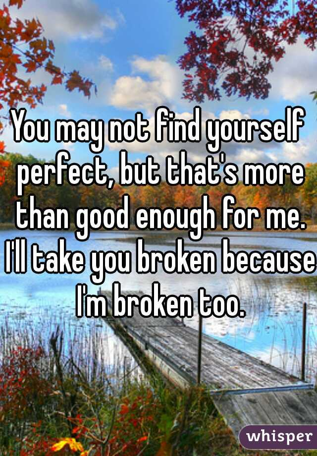 You may not find yourself perfect, but that's more than good enough for me. I'll take you broken because I'm broken too.