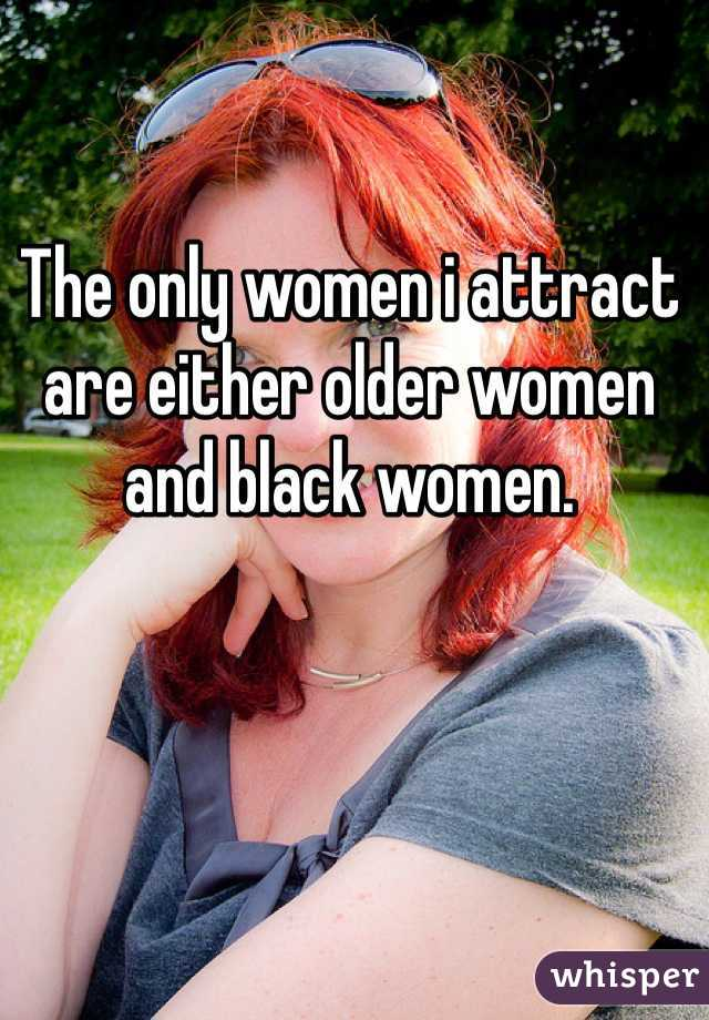 The only women i attract are either older women and black women.