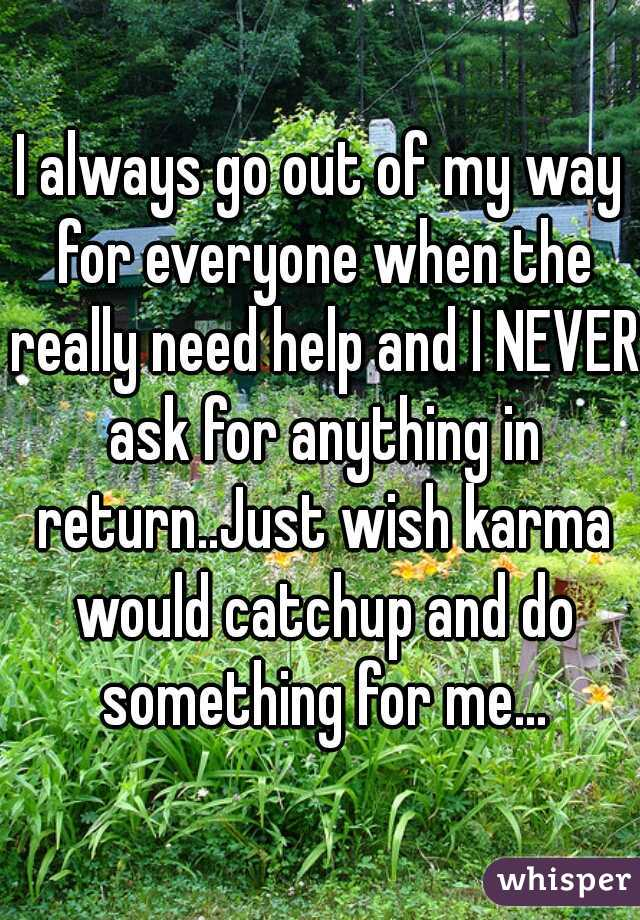 I always go out of my way for everyone when the really need help and I NEVER ask for anything in return..Just wish karma would catchup and do something for me...