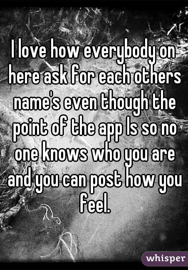 I love how everybody on here ask for each others name's even though the point of the app Is so no one knows who you are and you can post how you feel.