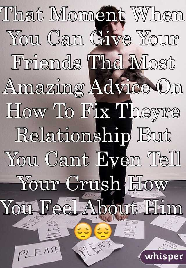 That Moment When You Can Give Your Friends Thd Most Amazing Advice On How To Fix Theyre Relationship But You Cant Even Tell Your Crush How You Feel About Him 😔😔