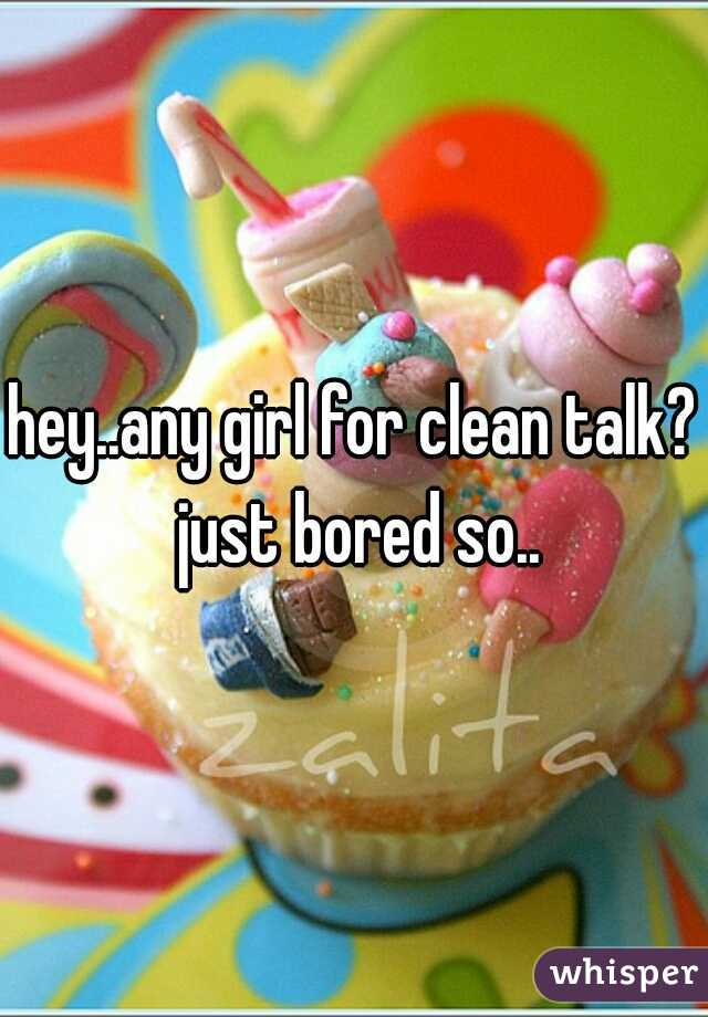 hey..any girl for clean talk? just bored so..