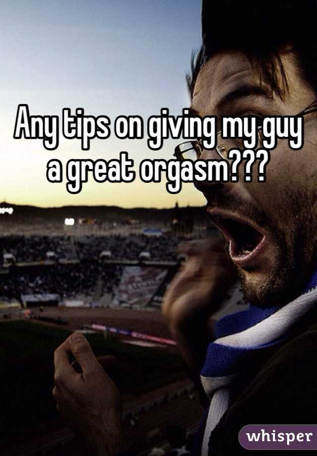 Any tips on giving my guy a great orgasm???