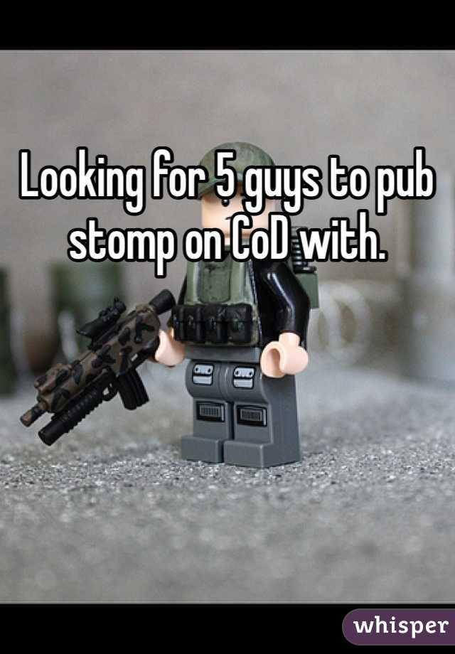 Looking for 5 guys to pub stomp on CoD with.